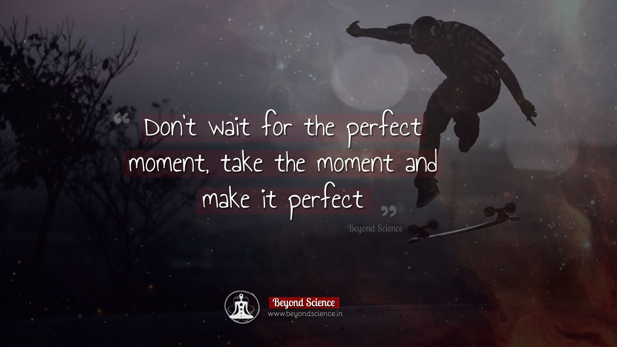 Don't wait for the perfect moment take the moment and make it perfect