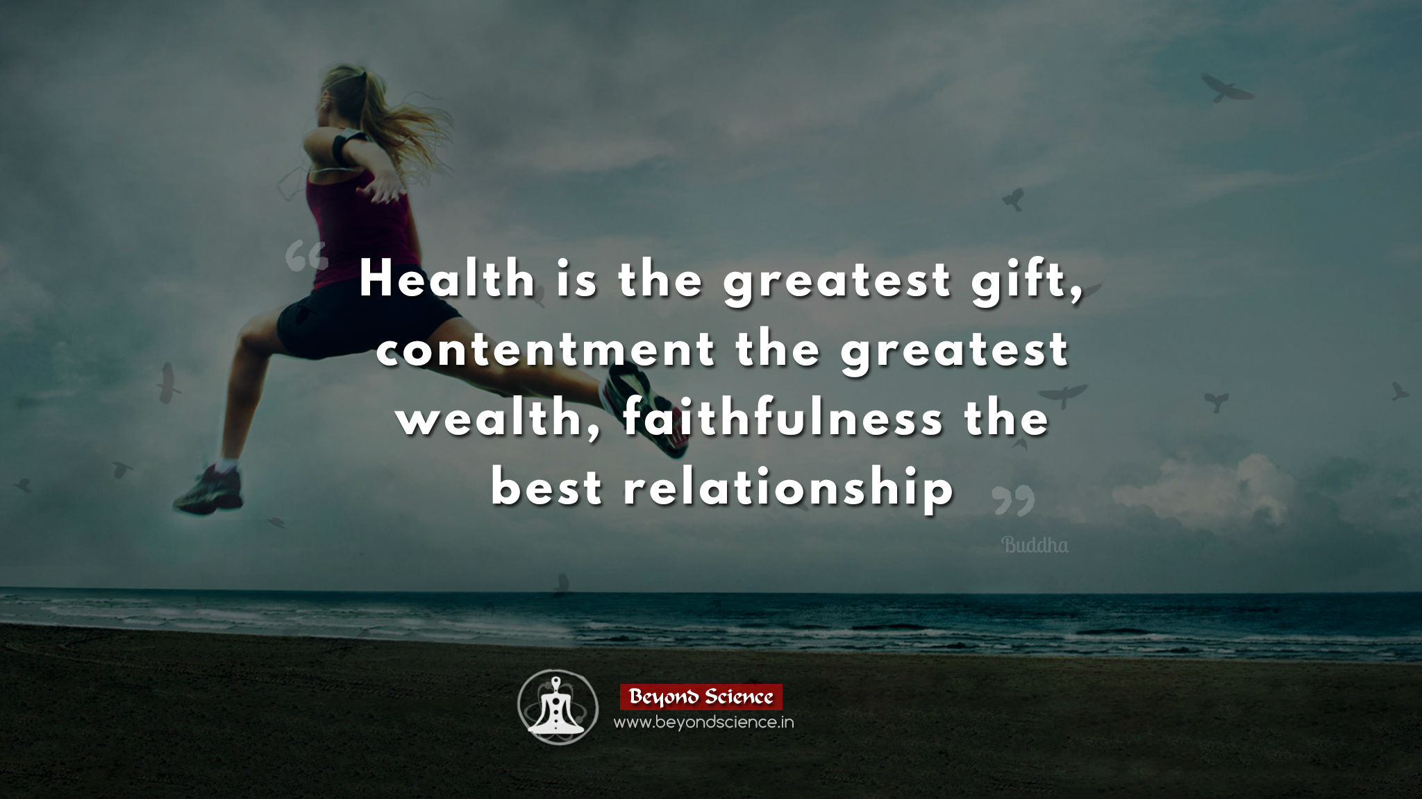 Health is the greatest gift, contentment the greatest wealth, faithfulness the best relationship