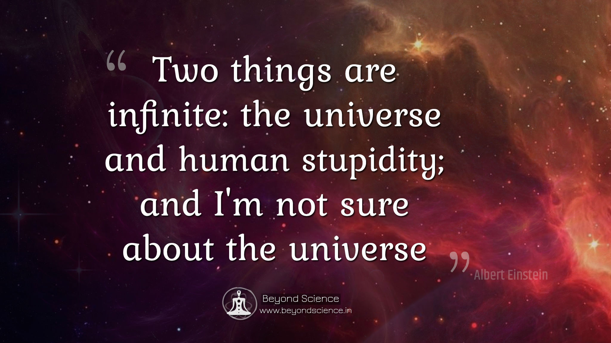 Two things are infinite the universe and human stupidity and i'm not sure about the universe albert einstein quotes